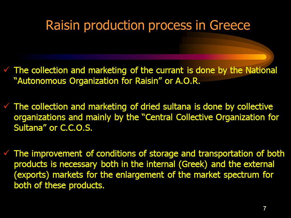 7 Raisin production process in Greece The collection and marketing of the currant is done by the National Autonomous Organization for Raisin or A.O.R.