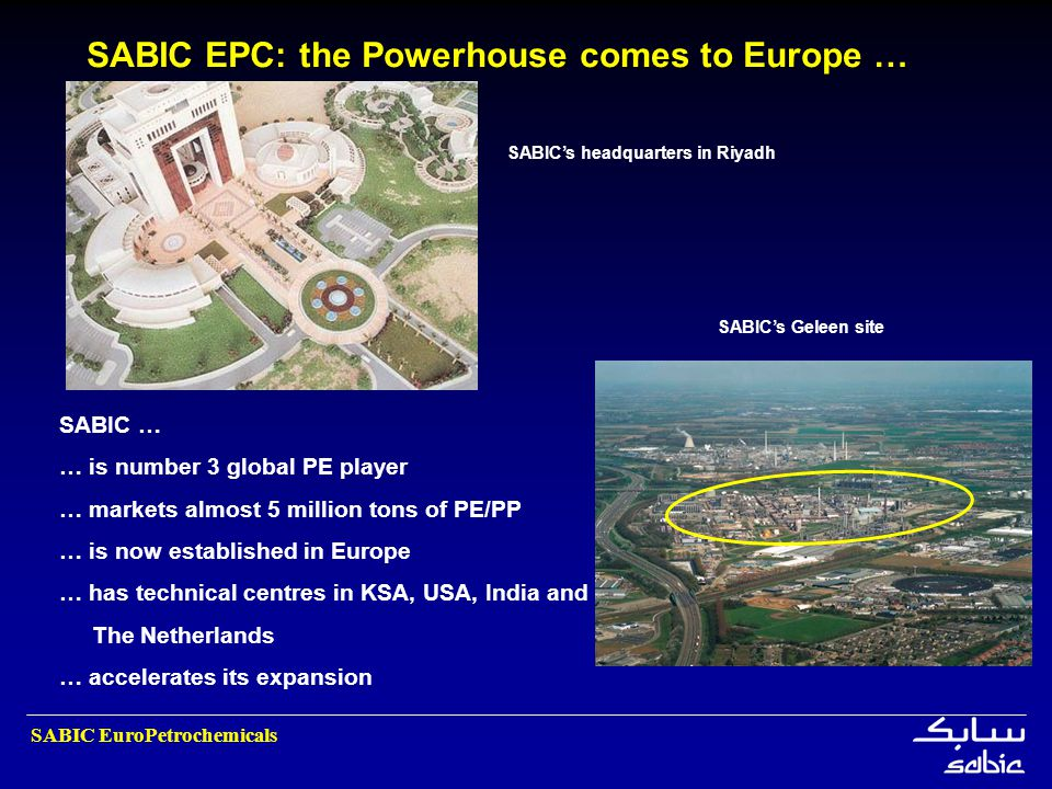 SABIC EuroPetrochemicals SABIC … … is number 3 global PE player … markets almost 5 million tons of PE/PP … is now established in Europe … has technica