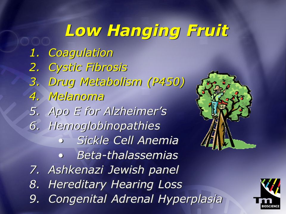 Low Hanging Fruit 1.Coagulation 2.Cystic Fibrosis 3.Drug Metabolism (P450) 4.Melanoma 5.Apo E for Alzheimers 6.Hemoglobinopathies Sickle Cell Anemia Beta-thalassemias 7.Ashkenazi Jewish panel 8.Hereditary Hearing Loss 9.Congenital Adrenal Hyperplasia 1.Coagulation 2.Cystic Fibrosis 3.Drug Metabolism (P450) 4.Melanoma 5.Apo E for Alzheimers 6.Hemoglobinopathies Sickle Cell Anemia Beta-thalassemias 7.Ashkenazi Jewish panel 8.Hereditary Hearing Loss 9.Congenital Adrenal Hyperplasia