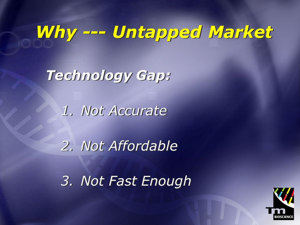 Why --- Untapped Market Technology Gap: 1.Not Accurate 2.Not Affordable 3.Not Fast Enough Technology Gap: 1.Not Accurate 2.Not Affordable 3.Not Fast Enough