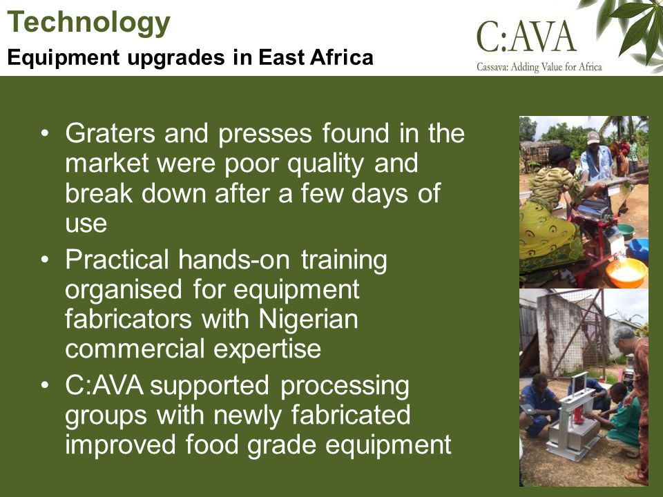 Technology Graters and presses found in the market were poor quality and break down after a few days of use Practical hands-on training organised for equipment fabricators with Nigerian commercial expertise C:AVA supported processing groups with newly fabricated improved food grade equipment Equipment upgrades in East Africa
