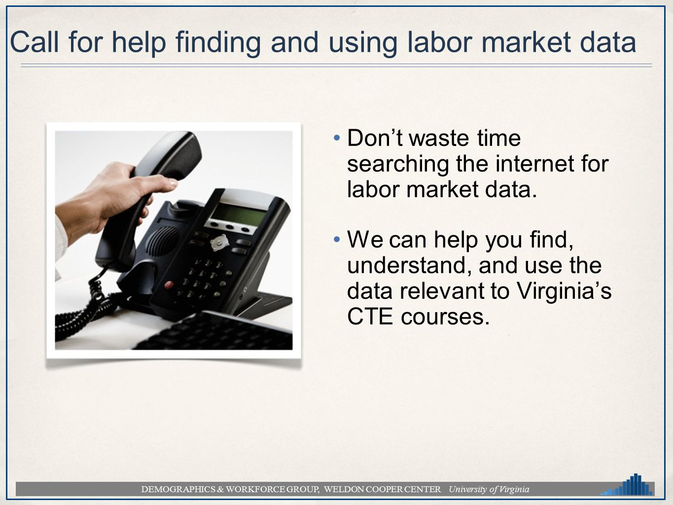 DEMOGRAPHICS & WORKFORCE GROUP, WELDON COOPER CENTER University of Virginia Call for help finding and using labor market data Dont waste time searchin