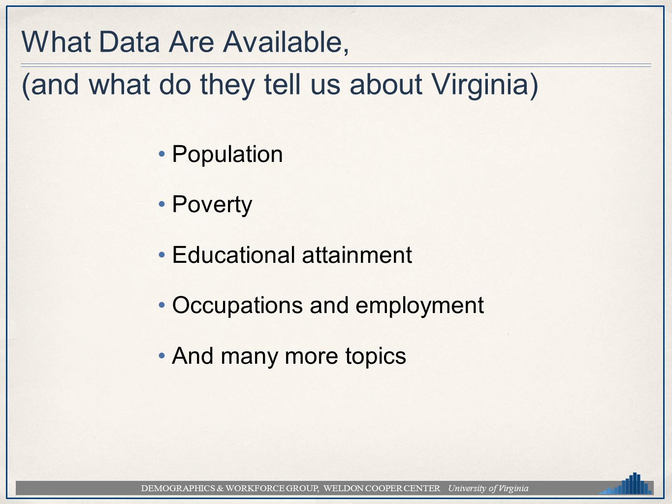 DEMOGRAPHICS & WORKFORCE GROUP, WELDON COOPER CENTER University of Virginia What Data Are Available, (and what do they tell us about Virginia) Populat