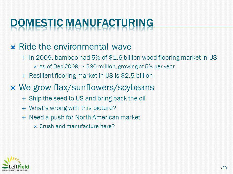 Ride the environmental wave In 2009, bamboo had 5% of $1.6 billion wood flooring market in US As of Dec 2009, ~ $80 million, growing at 5% per year Resilient flooring market in US is $2.5 billion We grow flax/sunflowers/soybeans Ship the seed to US and bring back the oil Whats wrong with this picture.