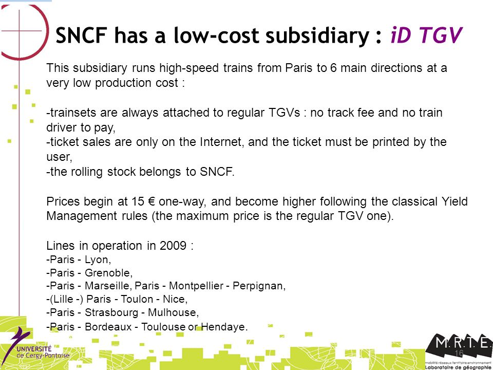 16 SNCF has a low-cost subsidiary : iD TGV This subsidiary runs high-speed trains from Paris to 6 main directions at a very low production cost : -trainsets are always attached to regular TGVs : no track fee and no train driver to pay, -ticket sales are only on the Internet, and the ticket must be printed by the user, -the rolling stock belongs to SNCF.