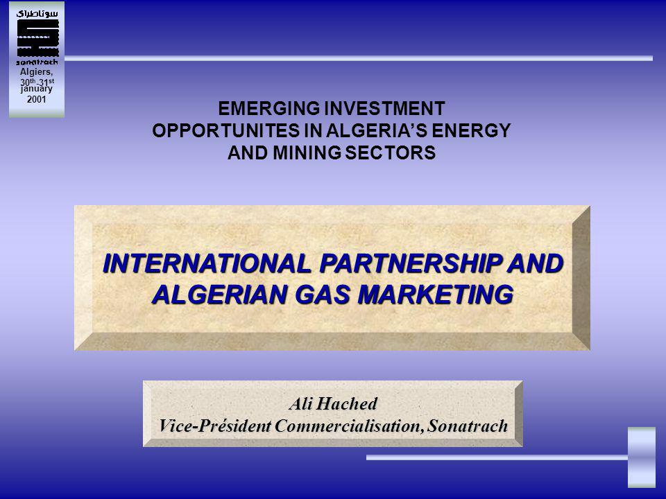 Algiers, 30 th -31 st january 2001 EMERGING INVESTMENT OPPORTUNITES IN ALGERIAS ENERGY AND MINING SECTORS INTERNATIONAL PARTNERSHIP AND ALGERIAN GAS MARKETING Ali Hached Vice-Président Commercialisation, Sonatrach