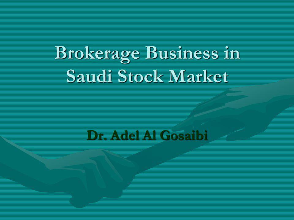 Brokerage Business in Saudi Stock Market Dr. Adel Al Gosaibi