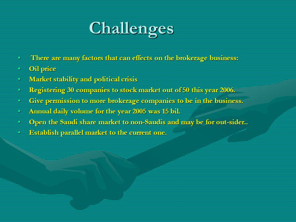 Challenges There are many factors that can effects on the brokerage business: There are many factors that can effects on the brokerage business: Oil priceOil price Market stability and political crisisMarket stability and political crisis Registering 30 companies to stock market out of 50 this year 2006.Registering 30 companies to stock market out of 50 this year 2006.