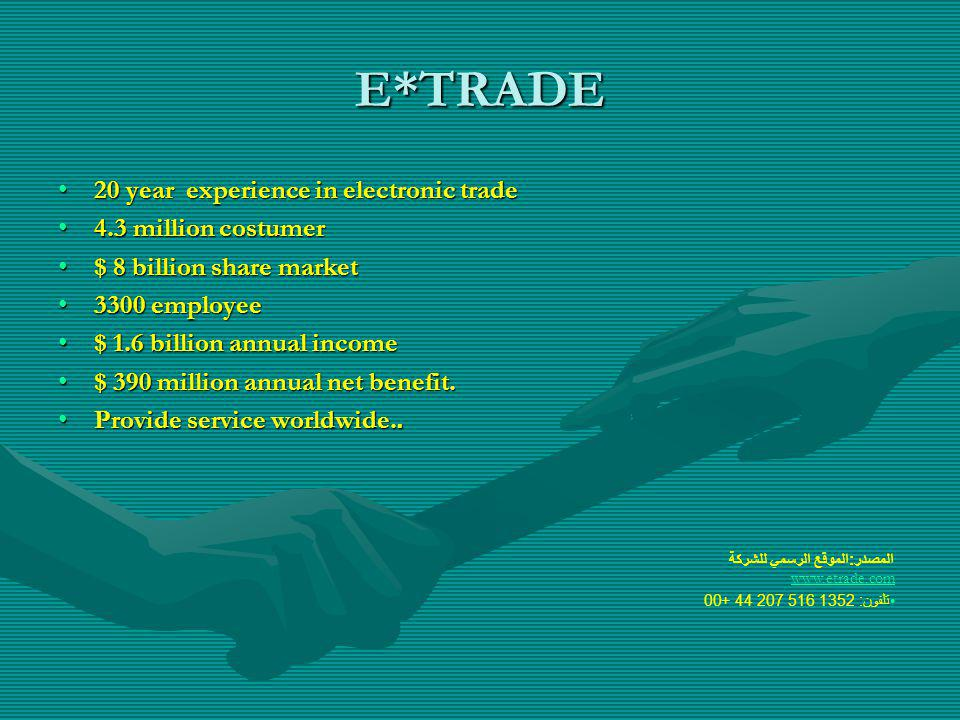 E*TRADE 20 year experience in electronic trade20 year experience in electronic trade 4.3 million costumer4.3 million costumer $ 8 billion share market$ 8 billion share market 3300 employee3300 employee $ 1.6 billion annual income$ 1.6 billion annual income $ 390 million annual net benefit.$ 390 million annual net benefit.