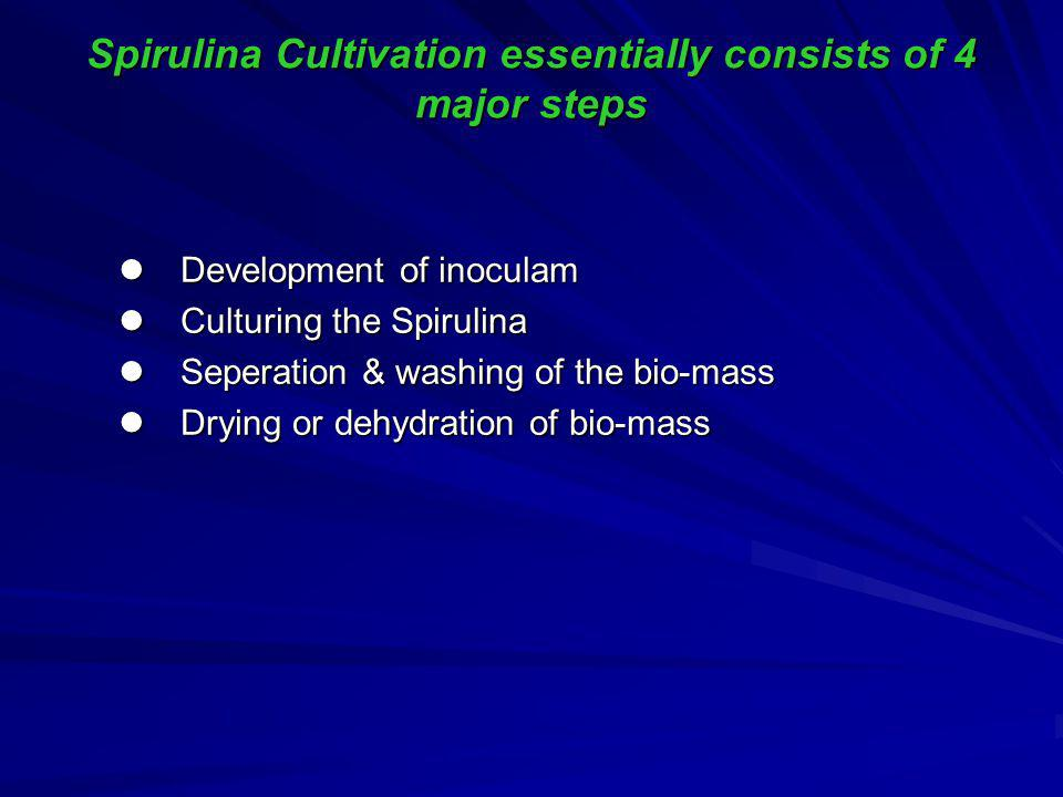 Spirulina Cultivation essentially consists of 4 major steps Development of inoculam Development of inoculam Culturing the Spirulina Culturing the Spirulina Seperation & washing of the bio-mass Seperation & washing of the bio-mass Drying or dehydration of bio-mass Drying or dehydration of bio-mass