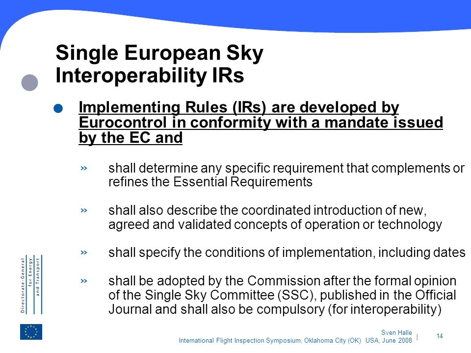 | 14 Sven Halle International Flight Inspection Symposium, Oklahoma City (OK) USA, June 2008 Single European Sky Interoperability IRs. Implementing Ru