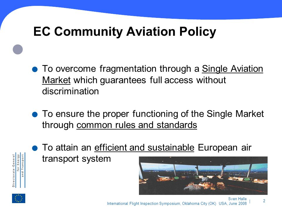 | 2 Sven Halle International Flight Inspection Symposium, Oklahoma City (OK) USA, June 2008 EC Community Aviation Policy. To overcome fragmentation th