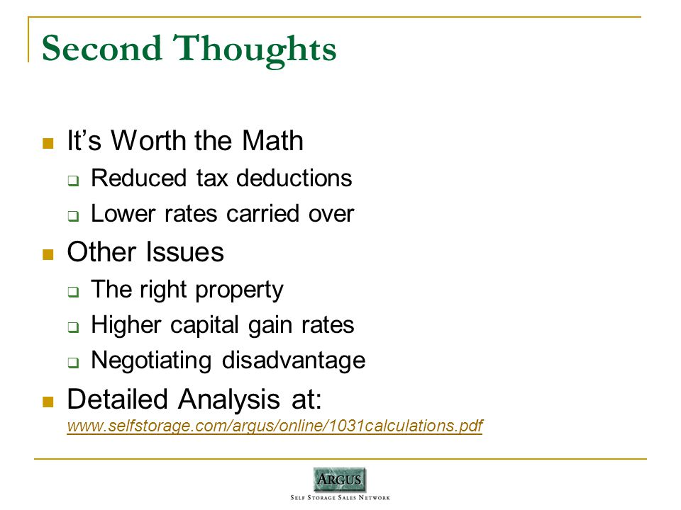 Second Thoughts Its Worth the Math Reduced tax deductions Lower rates carried over Other Issues The right property Higher capital gain rates Negotiating disadvantage Detailed Analysis at: www.selfstorage.com/argus/online/1031calculations.pdf www.selfstorage.com/argus/online/1031calculations.pdf