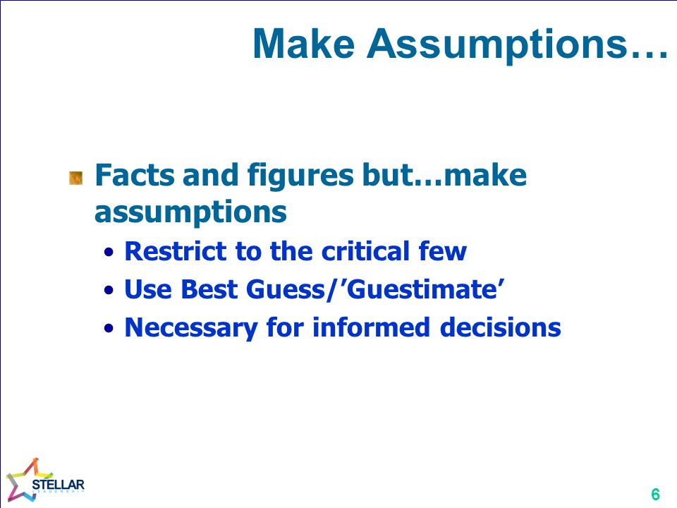6 Make Assumptions… Facts and figures but…make assumptions Restrict to the critical few Use Best Guess/Guestimate Necessary for informed decisions