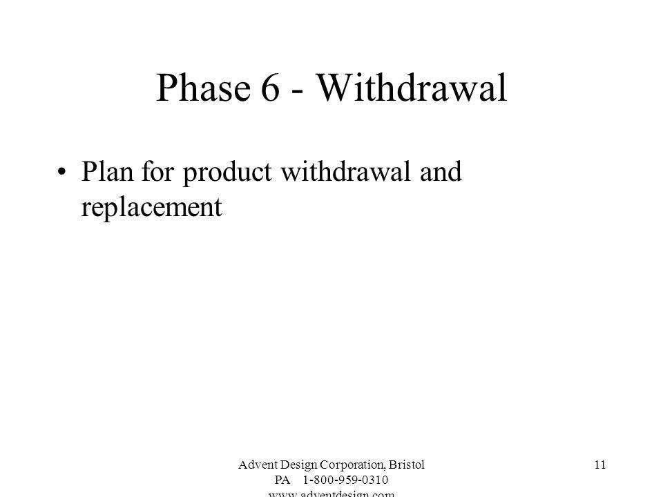 Advent Design Corporation, Bristol PA 1-800-959-0310 www.adventdesign.com 11 Phase 6 - Withdrawal Plan for product withdrawal and replacement