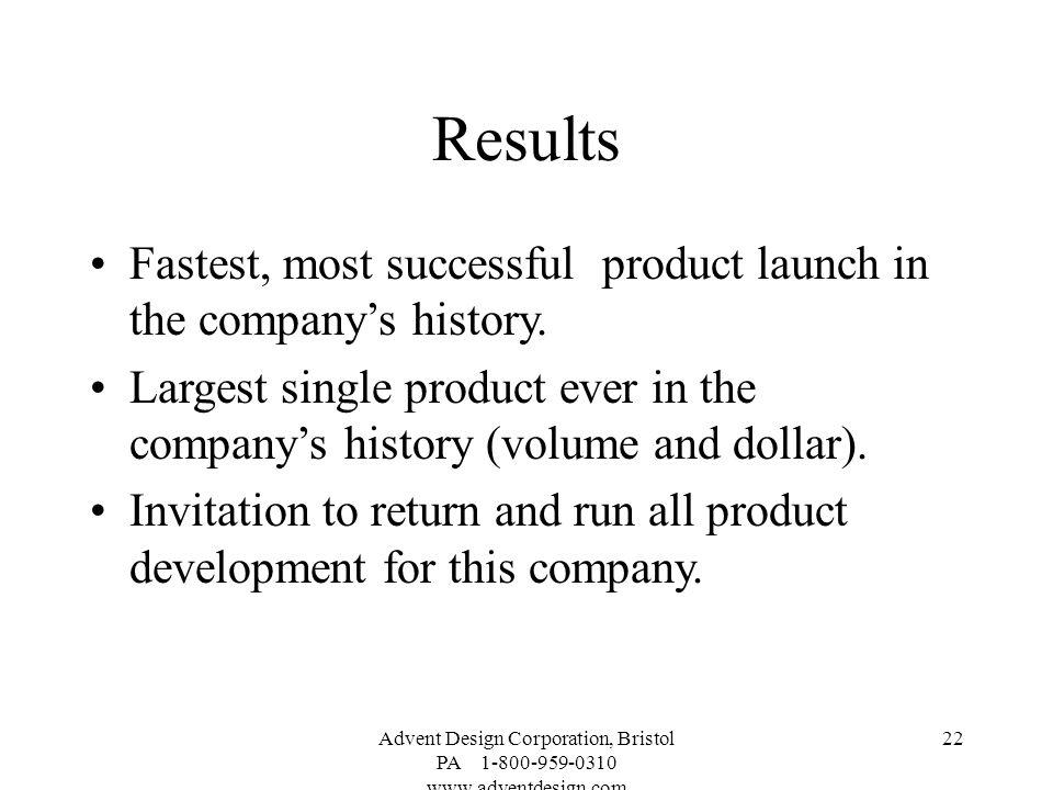 Advent Design Corporation, Bristol PA 1-800-959-0310 www.adventdesign.com 22 Results Fastest, most successful product launch in the companys history.