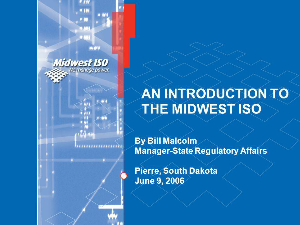 AN INTRODUCTION TO THE MIDWEST ISO By Bill Malcolm Manager-State Regulatory Affairs Pierre, South Dakota June 9, 2006