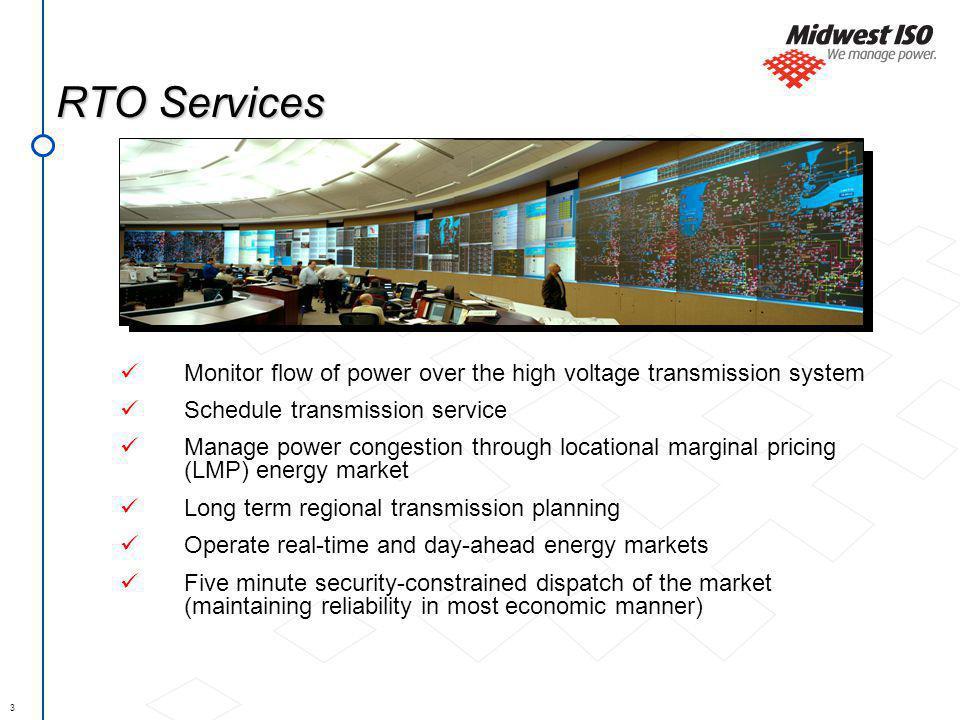 3 RTO Services Monitor flow of power over the high voltage transmission system Schedule transmission service Manage power congestion through locationa