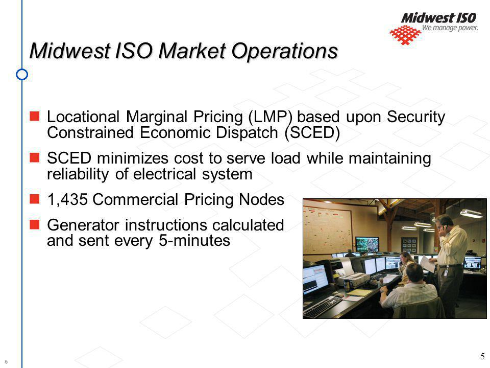 5 Midwest ISO Market Operations Locational Marginal Pricing (LMP) based upon Security Constrained Economic Dispatch (SCED) SCED minimizes cost to serve load while maintaining reliability of electrical system 1,435 Commercial Pricing Nodes Generator instructions calculated and sent every 5-minutes 5