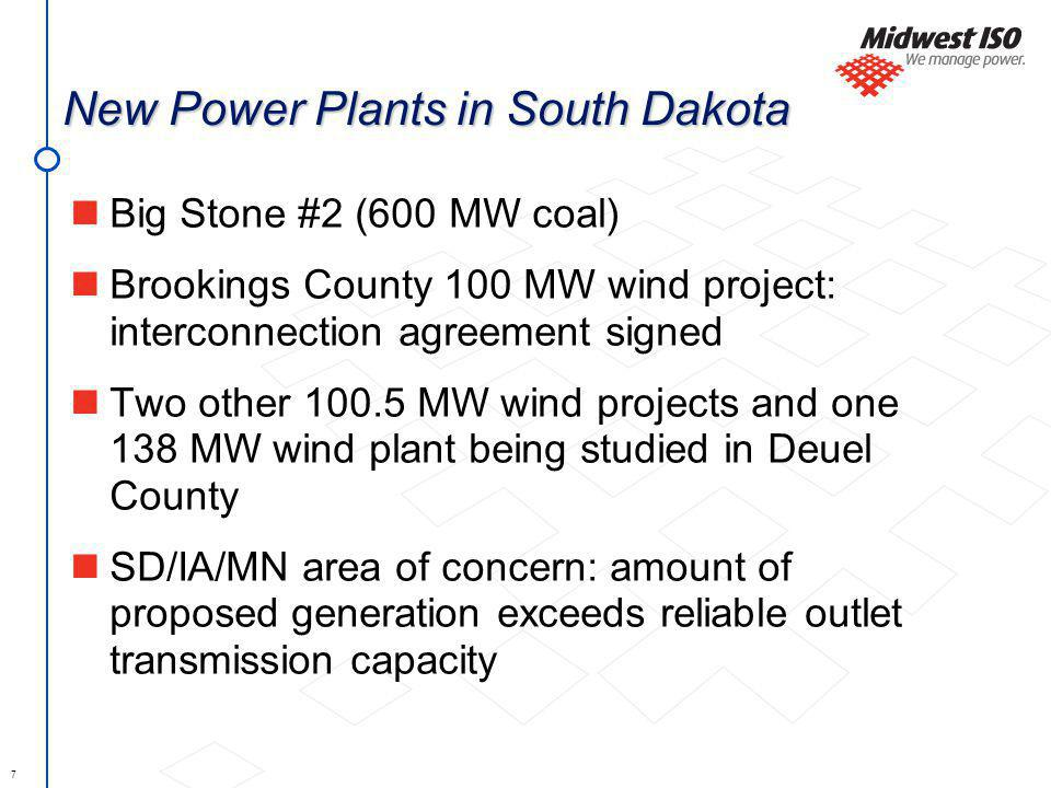 7 New Power Plants in South Dakota Big Stone #2 (600 MW coal) Brookings County 100 MW wind project: interconnection agreement signed Two other 100.5 MW wind projects and one 138 MW wind plant being studied in Deuel County SD/IA/MN area of concern: amount of proposed generation exceeds reliable outlet transmission capacity