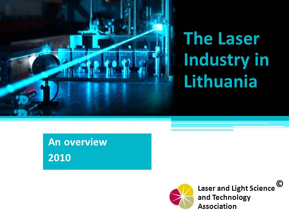 The Laser Industry in Lithuania An overview 2010 © Laser and Light Science Association and Technology