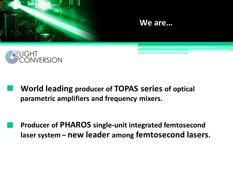 World leading producer of TOPAS series of optical We are… Producer of PHAROS single-unit integrated femtosecond parametric amplifiers and frequency mi