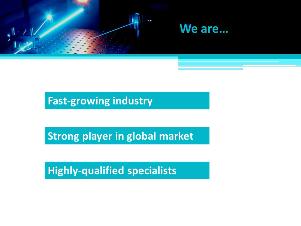 We are… Strong player in global market Highly-qualified specialists Fast-growing industry