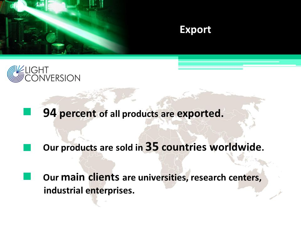 Export Our products are sold in 35 countries worldwide. 94 percent of all products are exported. Our main clients are universities, research centers,