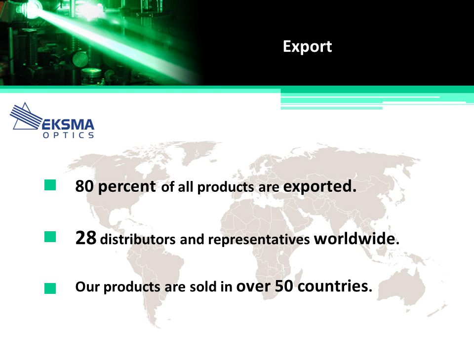 80 percent of all products are exported. Export Our products are sold in over 50 countries. 28 distributors and representatives worldwide.