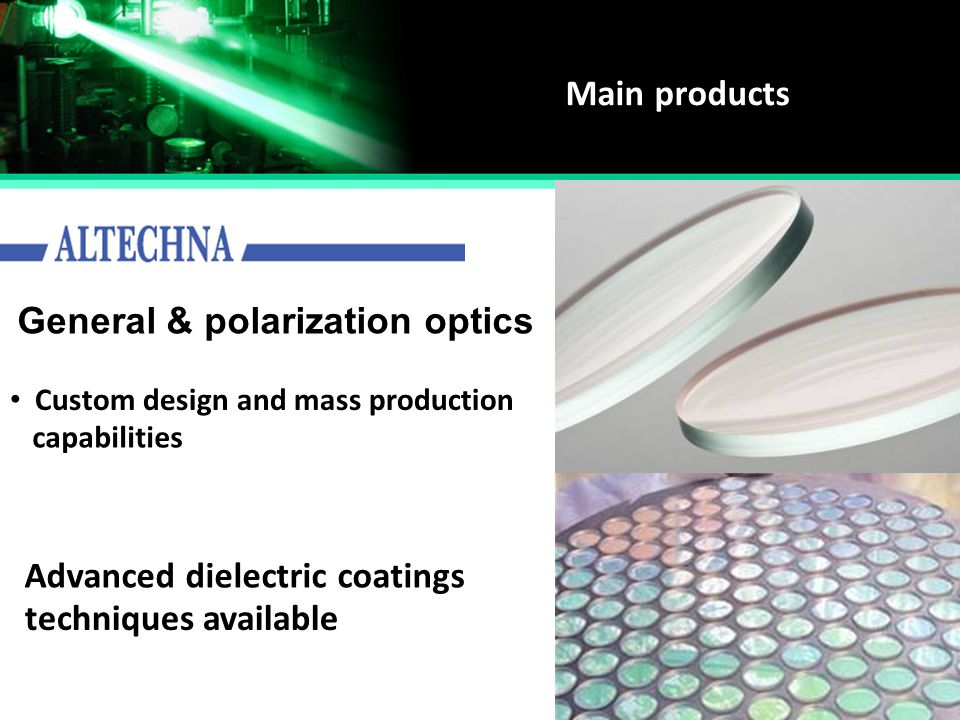 Main products General & polarization optics Advanced dielectric coatings Custom design and mass production capabilities techniques available