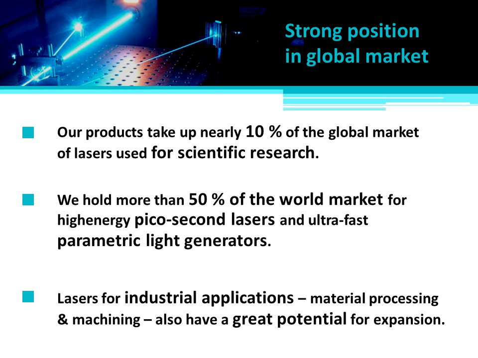 Lasers for industrial applications – material processing Our products take up nearly 10 % of the global market of lasers used for scientific research.