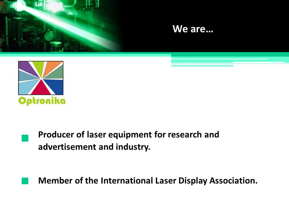 Producer of laser equipment for research and We are… Member of the International Laser Display Association. advertisement and industry.