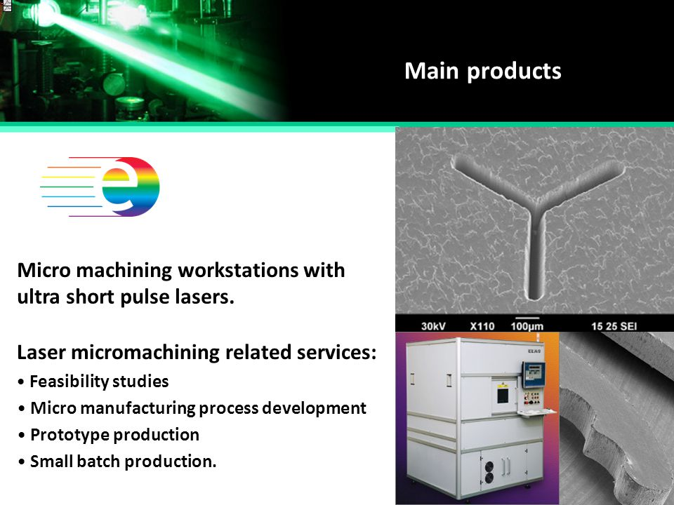 Main products Micro machining workstations with Small batch production. ultra short pulse lasers. Laser micromachining related services: Feasibility s