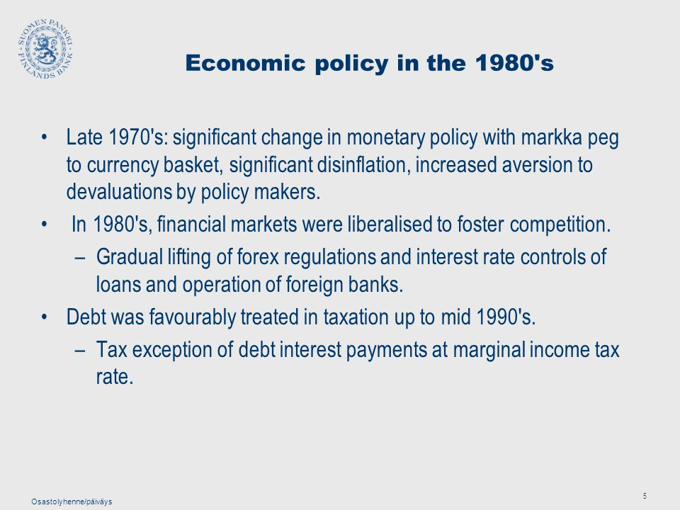 Osastolyhenne/päiväys 5 Economic policy in the 1980 s Late 1970 s: significant change in monetary policy with markka peg to currency basket, significant disinflation, increased aversion to devaluations by policy makers.