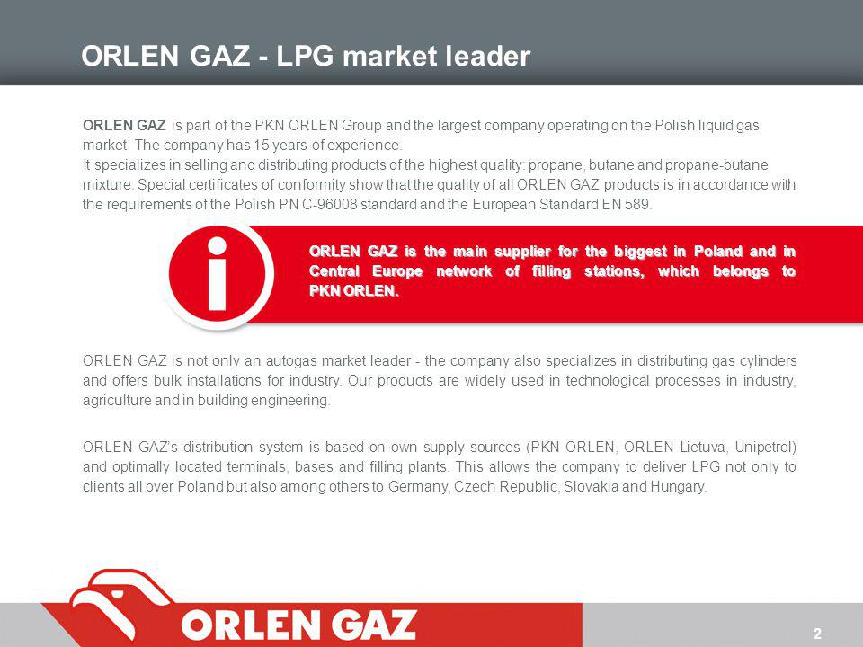 2 ORLEN GAZ - LPG market leader ORLEN GAZ is part of the PKN ORLEN Group and the largest company operating on the Polish liquid gas market. The compan