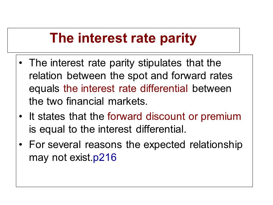 The interest rate parity The interest rate parity stipulates that the relation between the spot and forward rates equals the interest rate differential between the two financial markets.