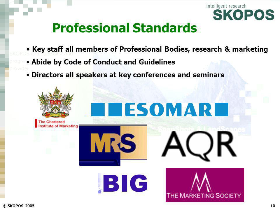 © SKOPOS 200510 Professional Standards Key staff all members of Professional Bodies, research & marketing Abide by Code of Conduct and Guidelines Dire