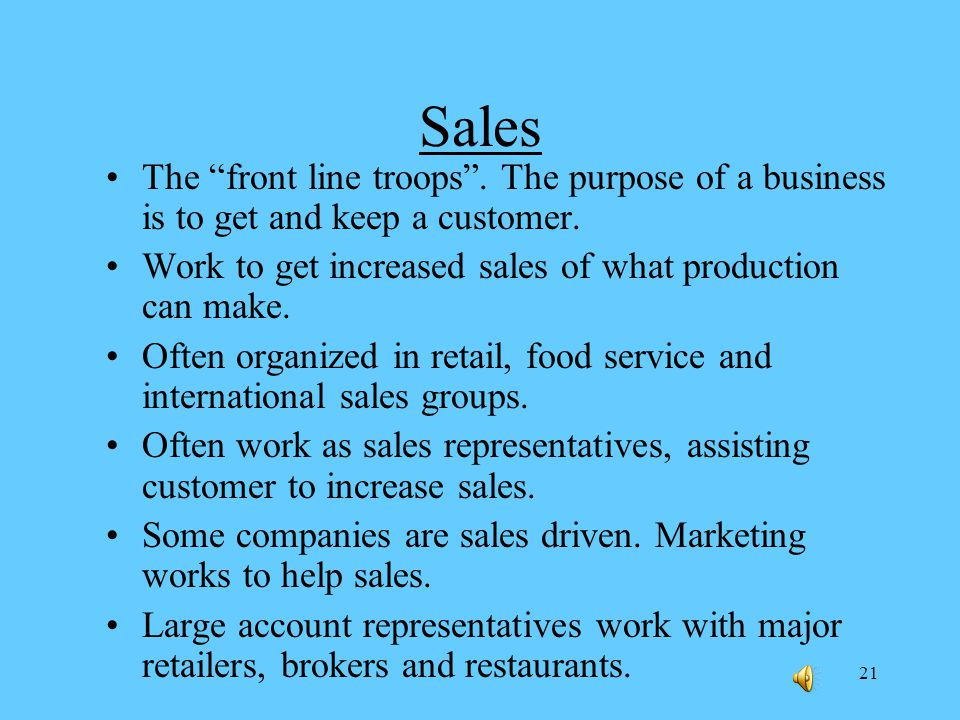 21 Sales The front line troops.The purpose of a business is to get and keep a customer.