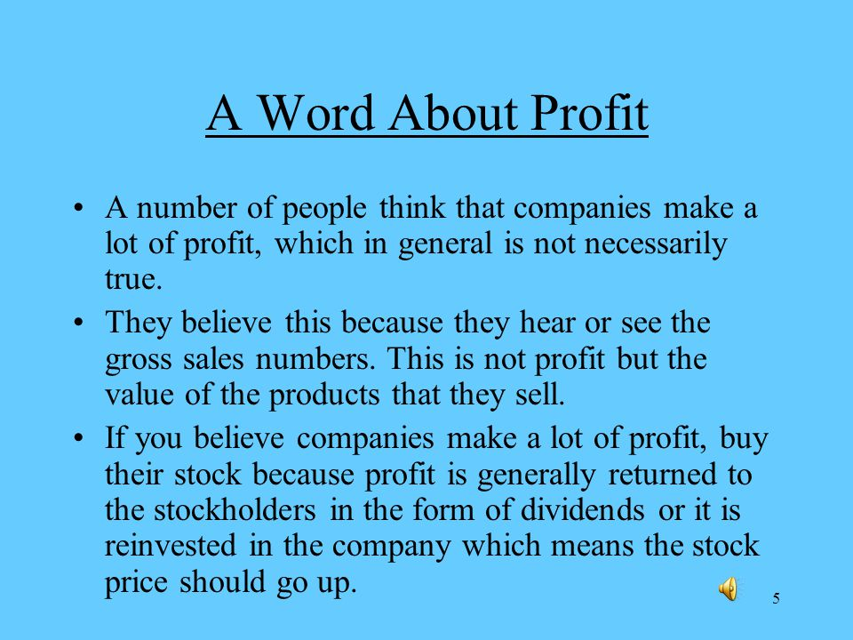 5 A Word About Profit A number of people think that companies make a lot of profit, which in general is not necessarily true.