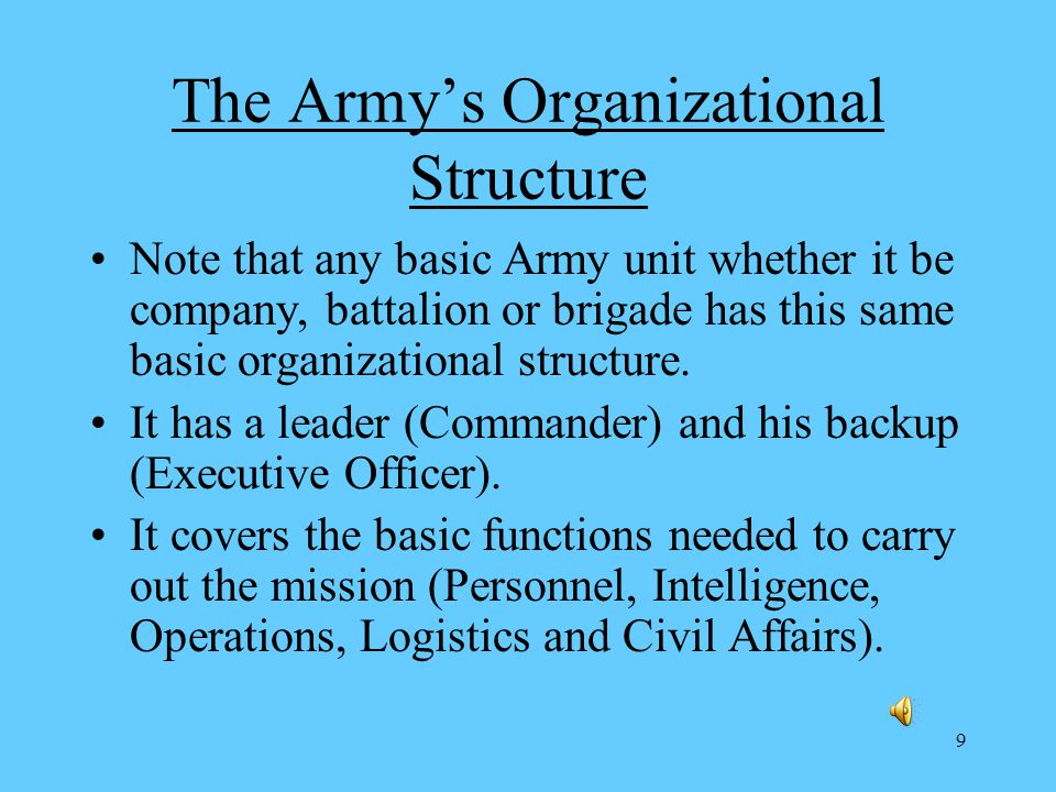 9 The Armys Organizational Structure Note that any basic Army unit whether it be company, battalion or brigade has this same basic organizational structure.