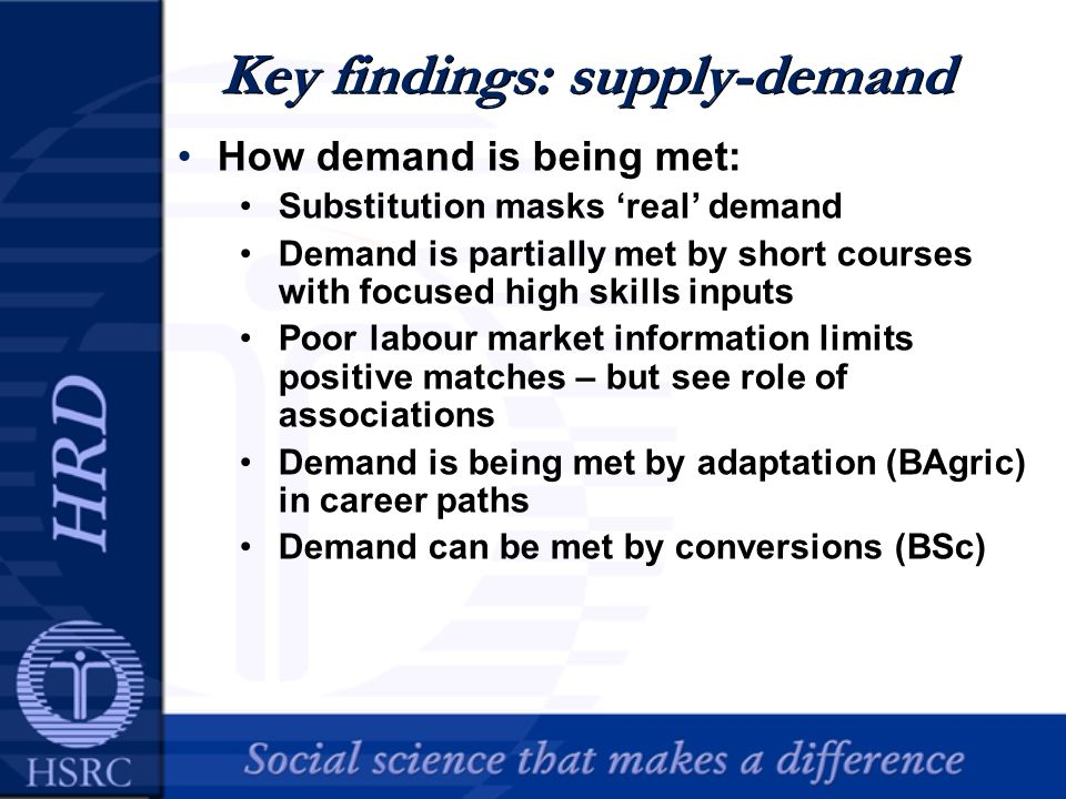 Key findings: supply-demand How demand is being met: Substitution masks real demand Demand is partially met by short courses with focused high skills inputs Poor labour market information limits positive matches – but see role of associations Demand is being met by adaptation (BAgric) in career paths Demand can be met by conversions (BSc)