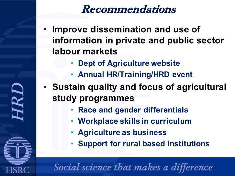 Recommendations Improve dissemination and use of information in private and public sector labour markets Dept of Agriculture website Annual HR/Training/HRD event Sustain quality and focus of agricultural study programmes Race and gender differentials Workplace skills in curriculum Agriculture as business Support for rural based institutions