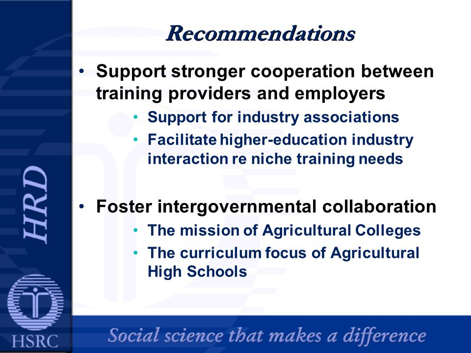 Recommendations Support stronger cooperation between training providers and employers Support for industry associations Facilitate higher-education industry interaction re niche training needs Foster intergovernmental collaboration The mission of Agricultural Colleges The curriculum focus of Agricultural High Schools
