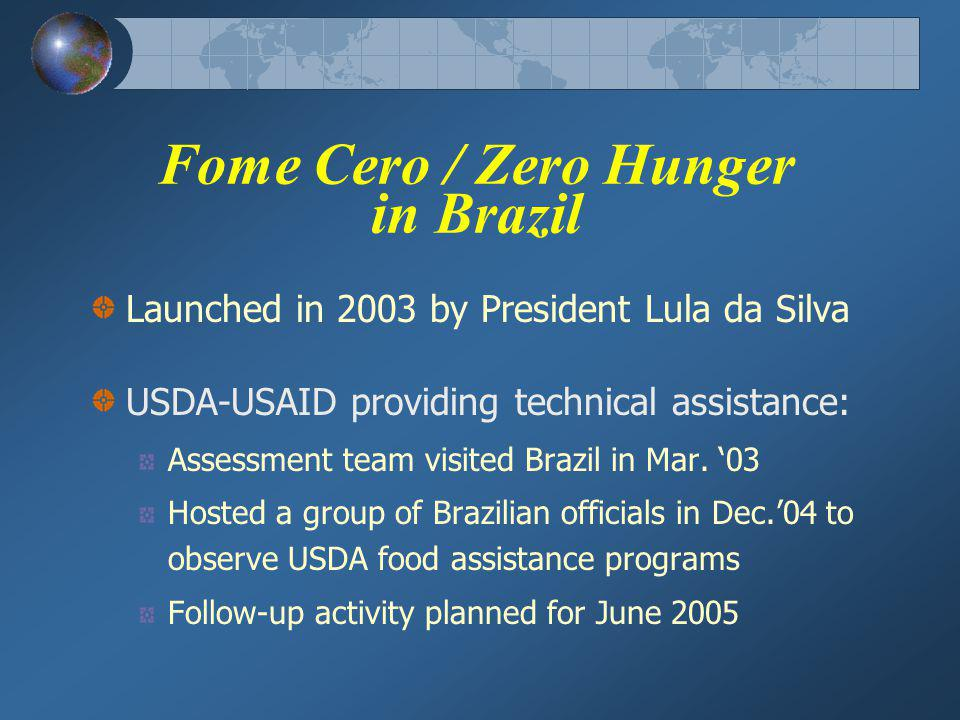 Fome Cero / Zero Hunger in Brazil Launched in 2003 by President Lula da Silva USDA-USAID providing technical assistance: Assessment team visited Brazil in Mar.