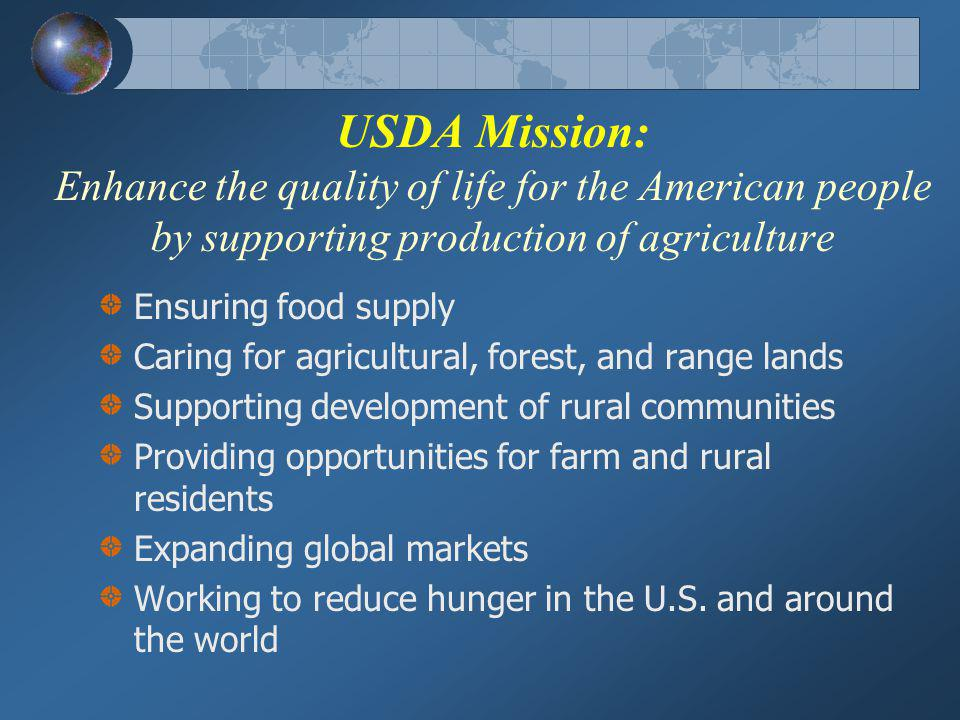 USDA Mission: Enhance the quality of life for the American people by supporting production of agriculture Ensuring food supply Caring for agricultural, forest, and range lands Supporting development of rural communities Providing opportunities for farm and rural residents Expanding global markets Working to reduce hunger in the U.S.