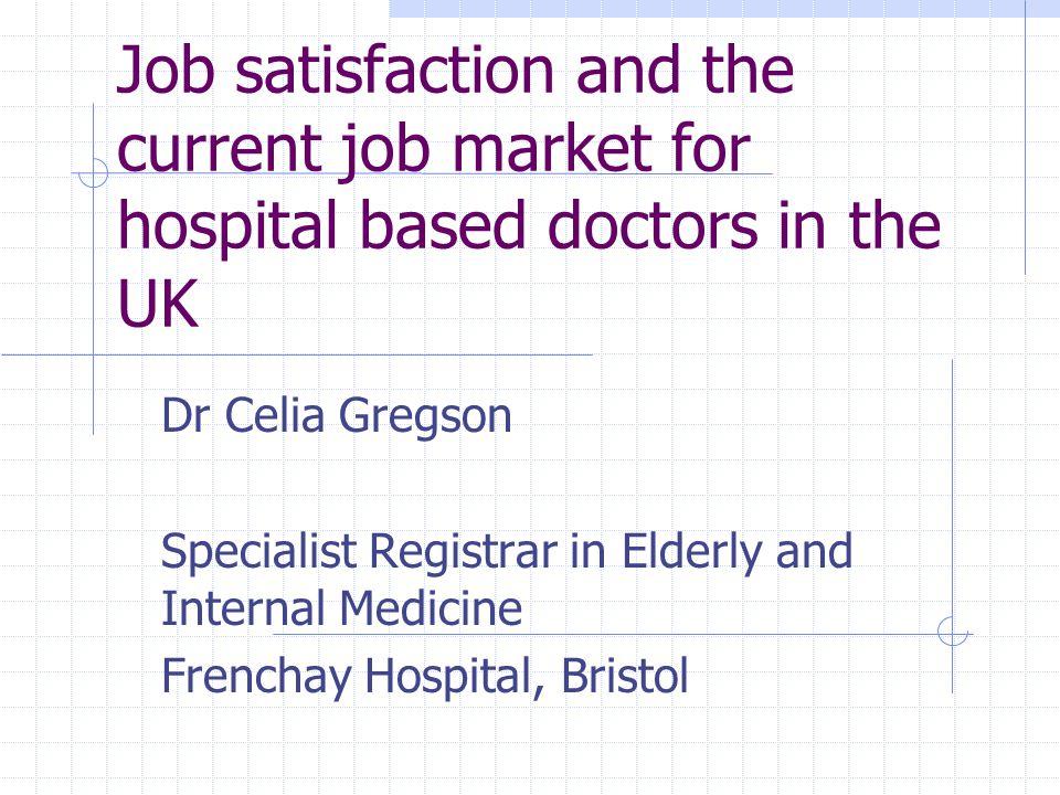 Job satisfaction and the current job market for hospital based doctors in the UK Dr Celia Gregson Specialist Registrar in Elderly and Internal Medicine Frenchay Hospital, Bristol