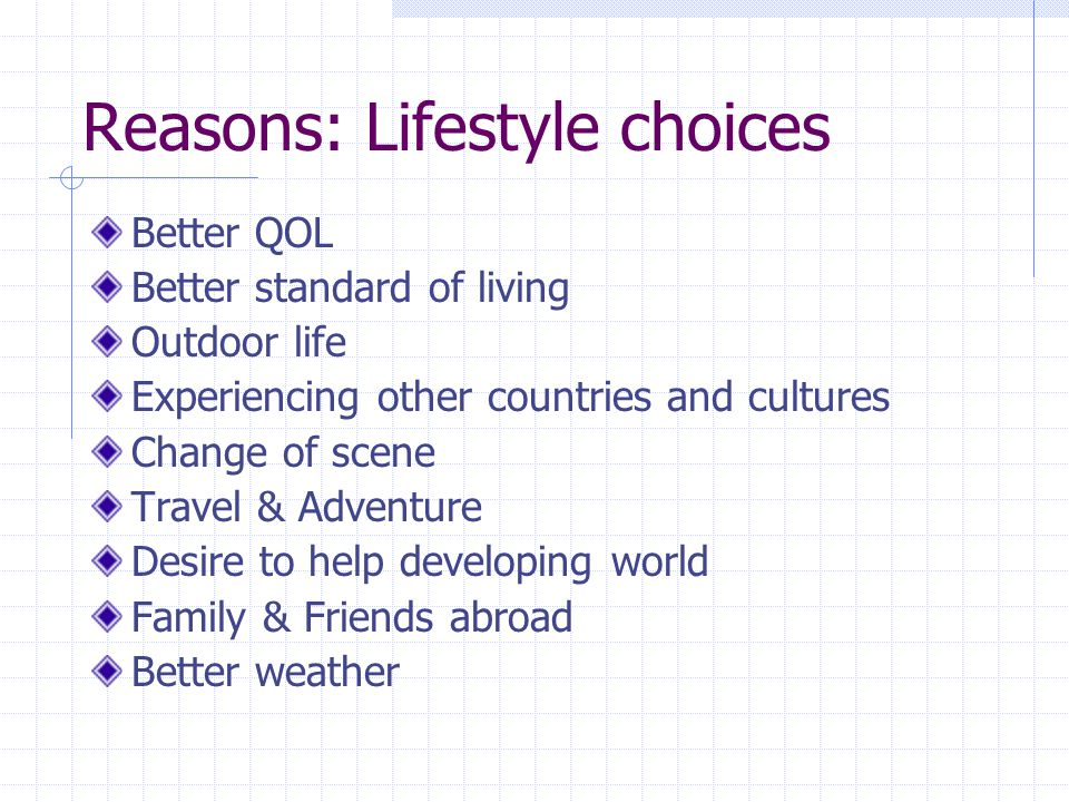 Reasons: Lifestyle choices Better QOL Better standard of living Outdoor life Experiencing other countries and cultures Change of scene Travel & Adventure Desire to help developing world Family & Friends abroad Better weather