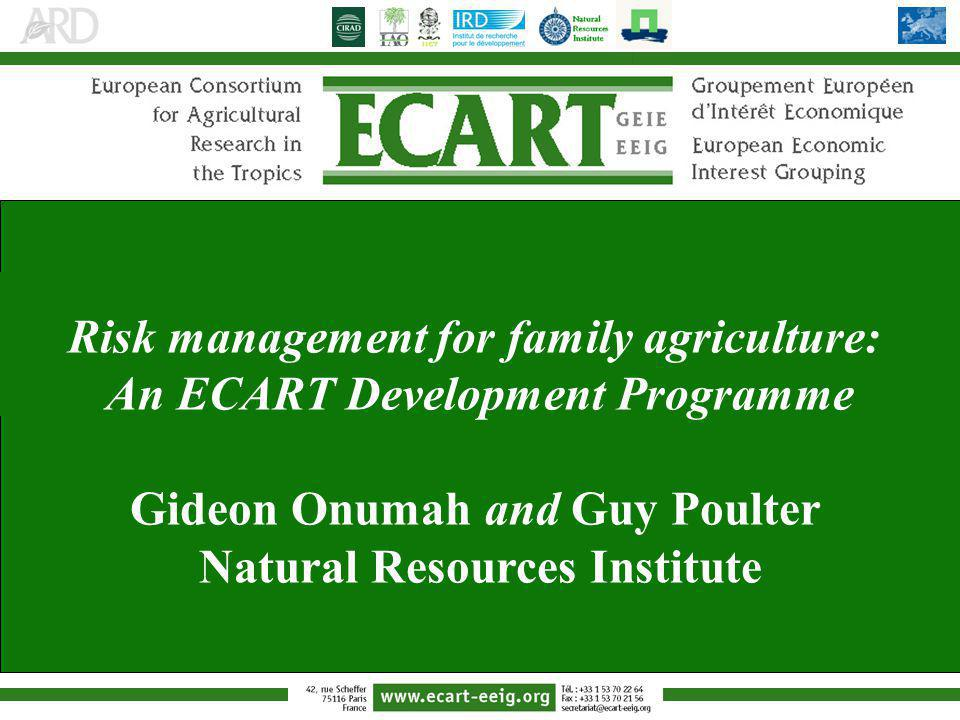 Risk management for family agriculture: An ECART Development Programme Gideon Onumah and Guy Poulter Natural Resources Institute