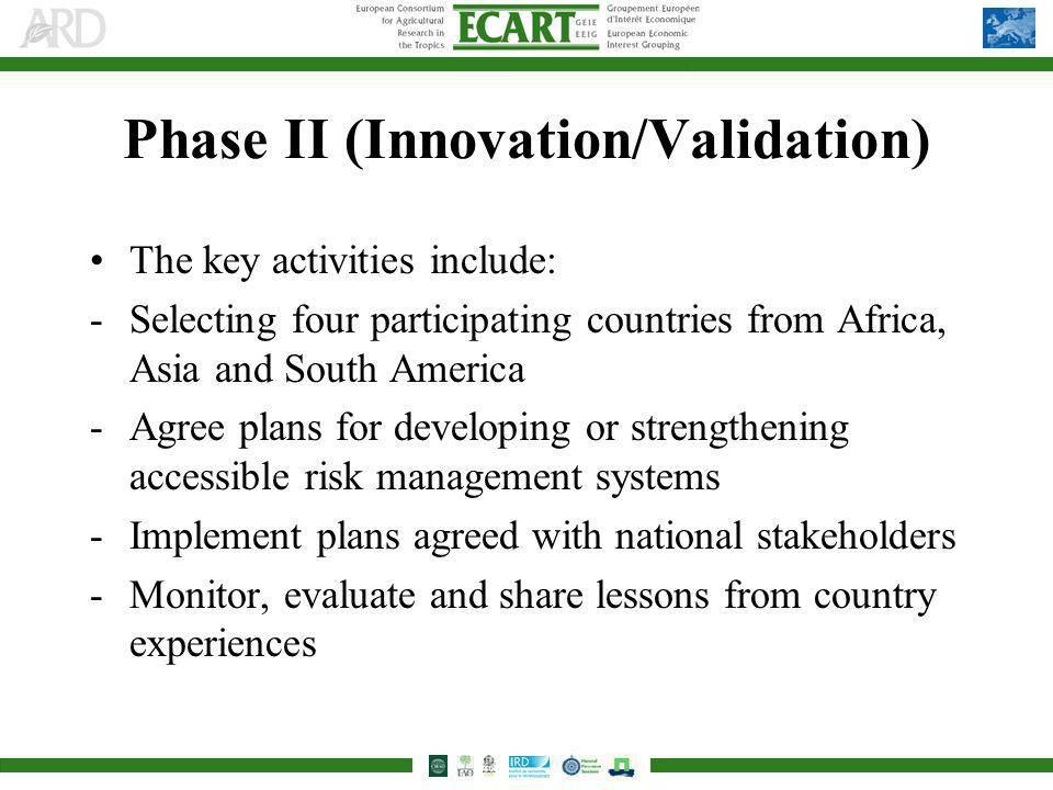 Phase II (Innovation/Validation) The key activities include: -Selecting four participating countries from Africa, Asia and South America -Agree plans for developing or strengthening accessible risk management systems -Implement plans agreed with national stakeholders -Monitor, evaluate and share lessons from country experiences