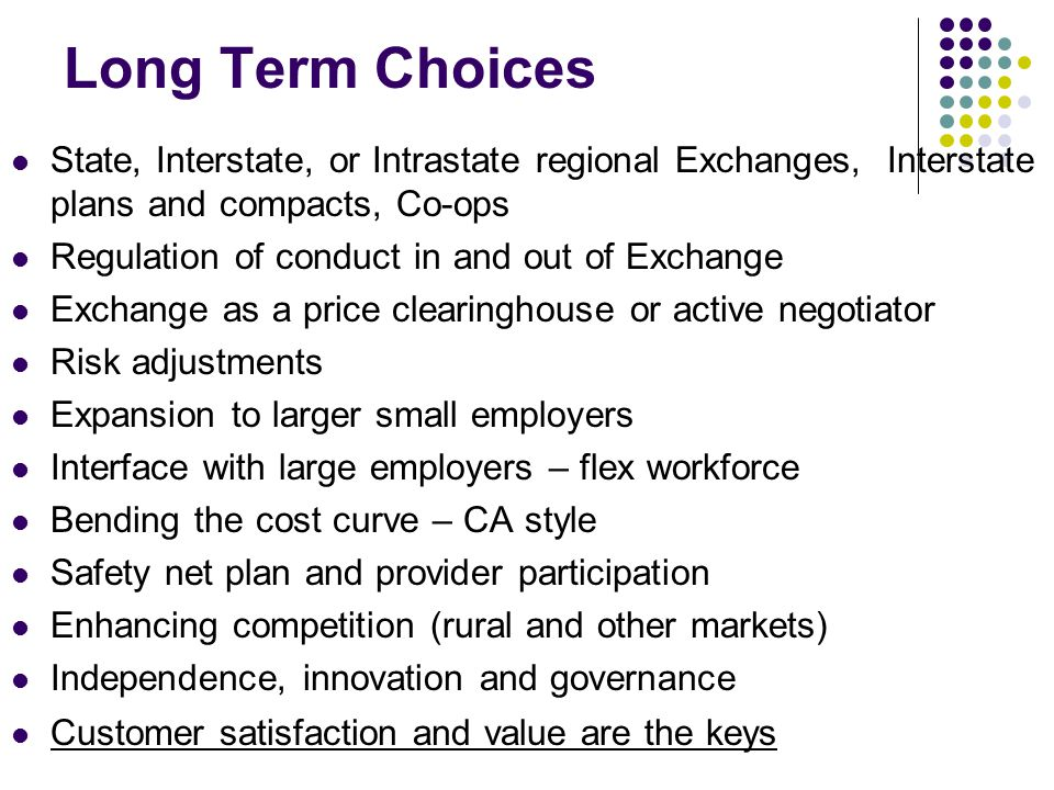 Long Term Choices State, Interstate, or Intrastate regional Exchanges, Interstate plans and compacts, Co-ops Regulation of conduct in and out of Exchange Exchange as a price clearinghouse or active negotiator Risk adjustments Expansion to larger small employers Interface with large employers – flex workforce Bending the cost curve – CA style Safety net plan and provider participation Enhancing competition (rural and other markets) Independence, innovation and governance Customer satisfaction and value are the keys